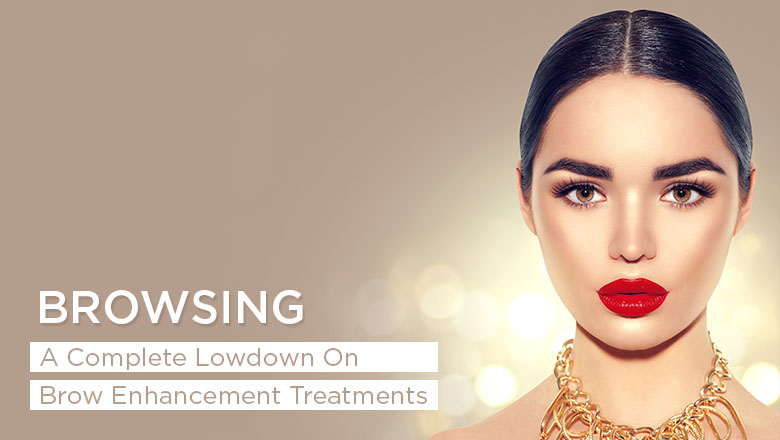 browsing-a-complete-lowdown-on-brow-enhancement-treatments